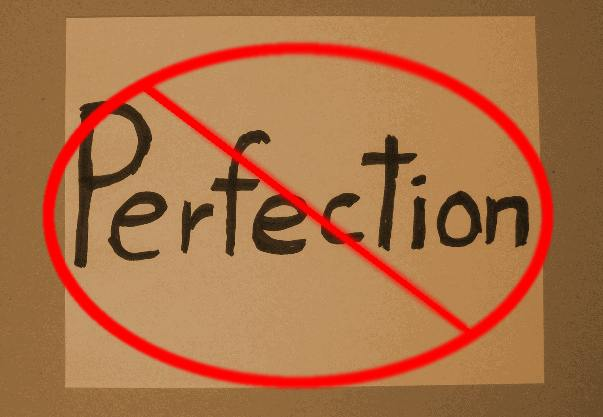 Don't be a perfectionist.